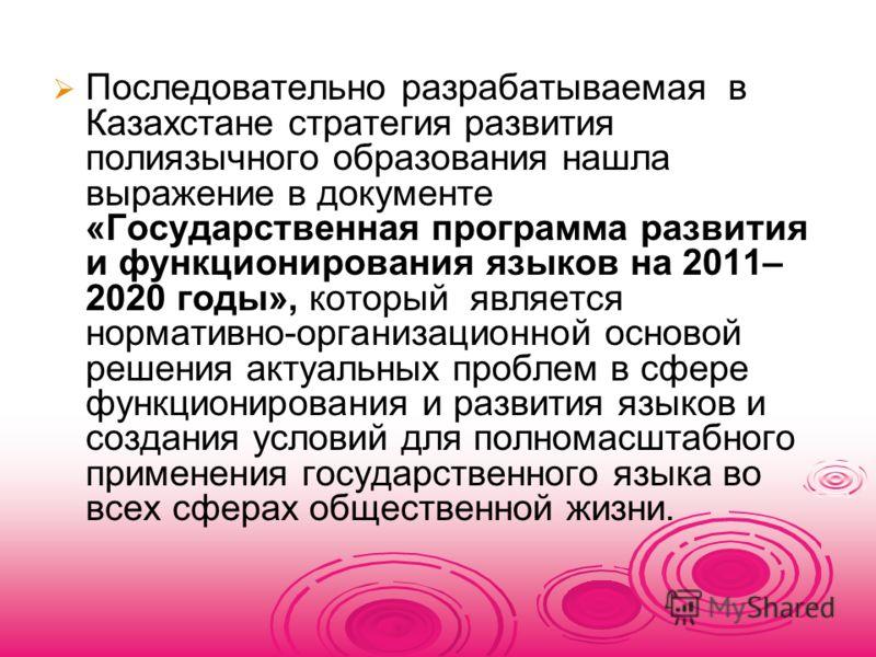 Последовательно разрабатываемая в Казахстане стратегия развития полиязычного образования нашла выражение в документе «Государственная программа развития и функционирования языков на 2011– 2020 годы», который является нормативно-организационной осново