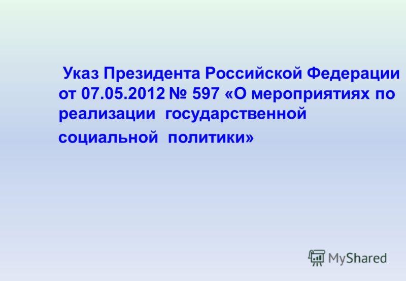 Указ Президента Российской Федерации от 07.05.2012 597 «О мероприятиях по реализации государственной социальной политики»