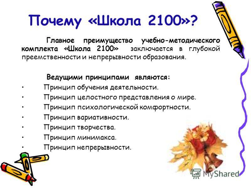 Почему «Школа 2100»? Главное преимущество учебно-методического комплекта «Школа 2100» заключается в глубокой преемственности и непрерывности образования. Ведущими принципами являются: Принцип обучения деятельности. Принцип целостного представления о