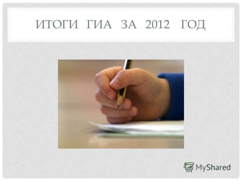 ИТОГИ ГИА ЗА 2012 ГОД