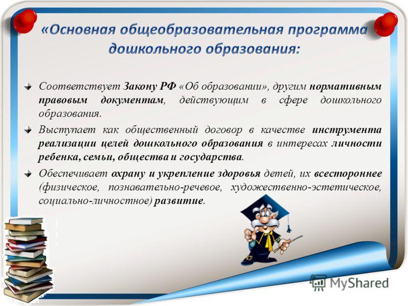 Соответствует Закону РФ «Об образовании», другим нормативным правовым документам, действующим в сфере дошкольного образования. Выступает как общественный договор в качестве инструмента реализации целей дошкольного образования в интересах личности реб