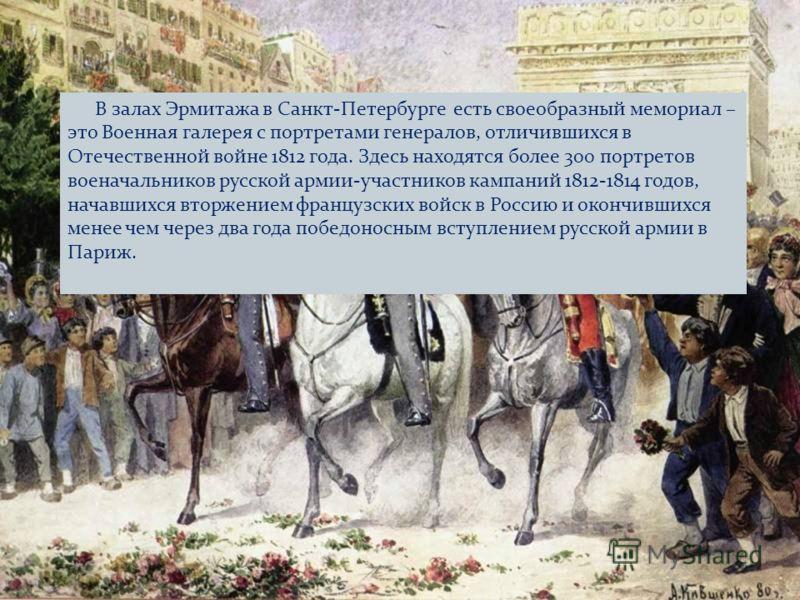 В залах Эрмитажа в Санкт-Петербурге есть своеобразный мемориал – это Военная галерея с портретами генералов, отличившихся в Отечественной войне 1812 года. Здесь находятся более 300 портретов военачальников русской армии-участников кампаний 1812-1814