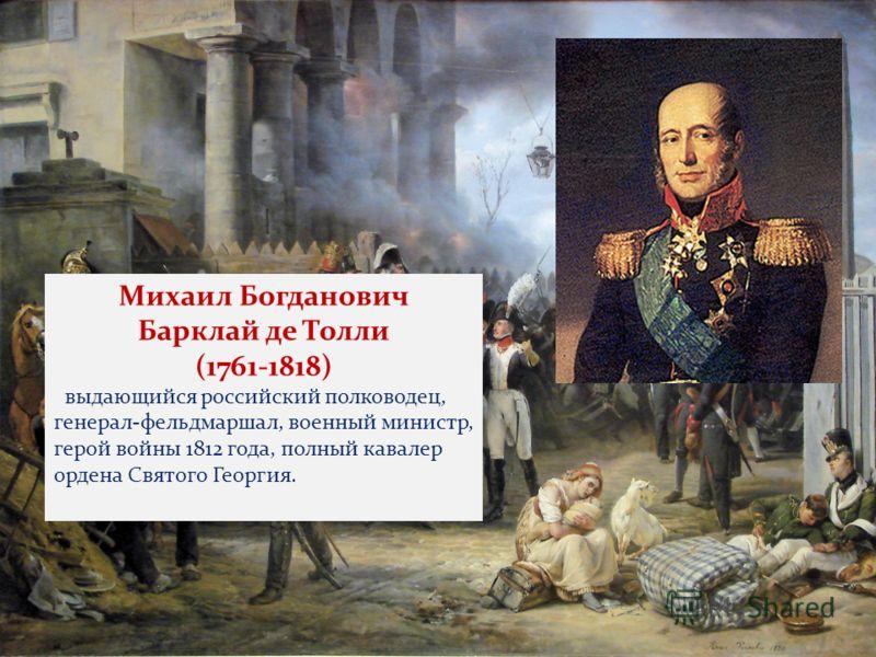 Барклай де Толли Михаил Богданович Барклай де Толли (1761-1818) выдающийся российский полководец, генерал-фельдмаршал, военный министр, герой войны 1812 года, полный кавалер ордена Святого Георгия.