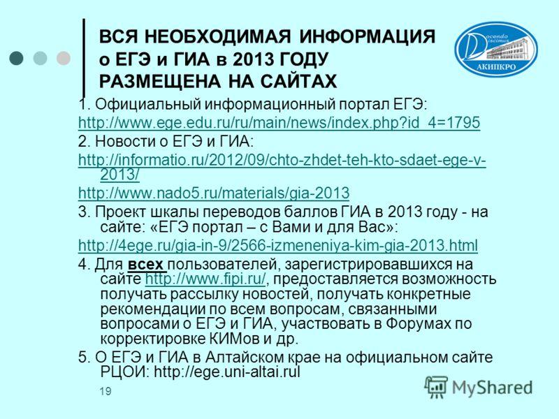 19 ВСЯ НЕОБХОДИМАЯ ИНФОРМАЦИЯ о ЕГЭ и ГИА в 2013 ГОДУ РАЗМЕЩЕНА НА САЙТАХ 1. Официальный информационный портал ЕГЭ: http://www.ege.edu.ru/ru/main/news/index.php?id_4=1795 2. Новости о ЕГЭ и ГИА: http://informatio.ru/2012/09/chto-zhdet-teh-kto-sdaet-e
