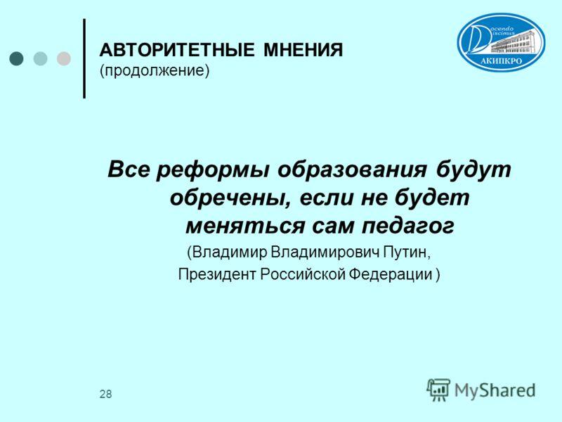 28 АВТОРИТЕТНЫЕ МНЕНИЯ (продолжение) Все реформы образования будут обречены, если не будет меняться сам педагог (Владимир Владимирович Путин, Президент Российской Федерации )