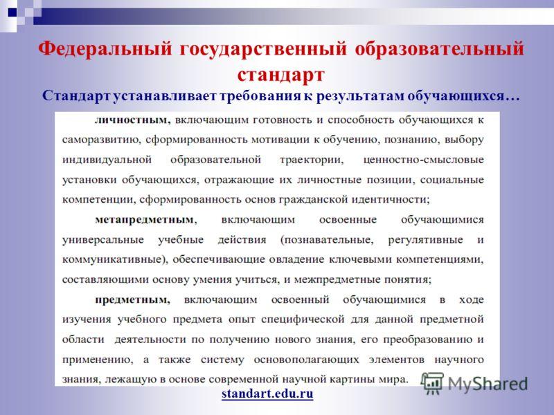 Федеральный государственный образовательный стандарт Стандарт устанавливает требования к результатам обучающихся… standart.edu.ru
