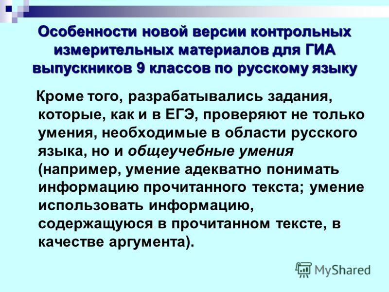 Особенности новой версии контрольных измерительных материалов для ГИА выпускников 9 классов по русскому языку Кроме того, разрабатывались задания, которые, как и в ЕГЭ, проверяют не только умения, необходимые в области русского языка, но и общеучебны
