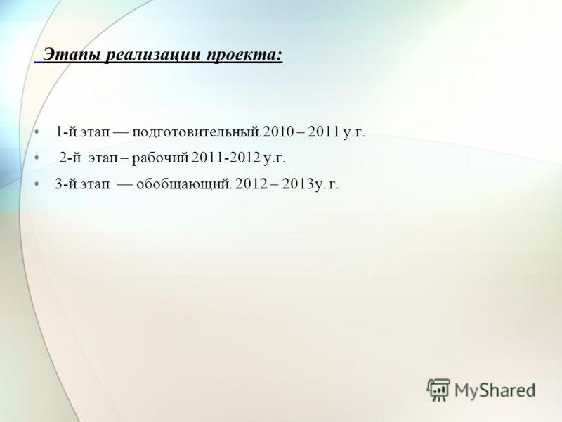 Этапы реализации проекта: 1-й этап подготовительный.2010 – 2011 у.г. 2-й этап – рабочий 2011-2012 у.г. 3-й этап обобщающий. 2012 – 2013у. г.