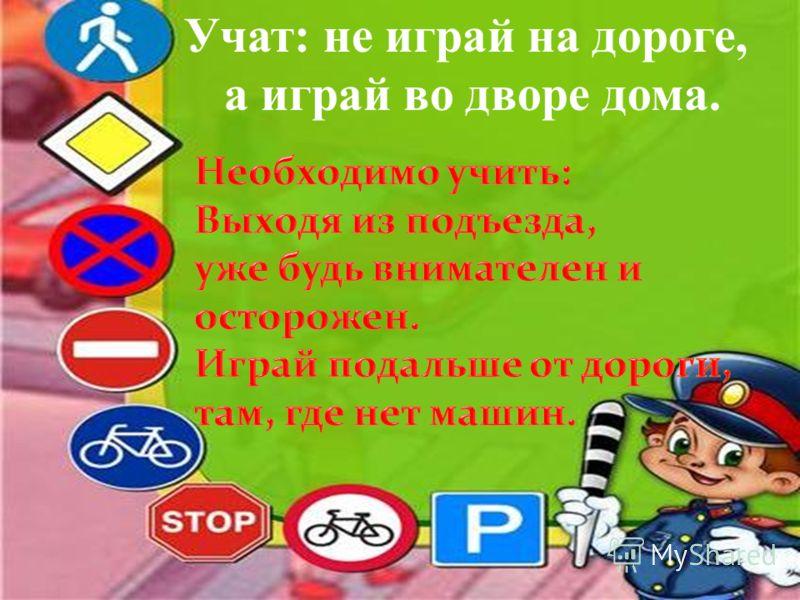 Учат: не играй на дороге, а играй во дворе дома.