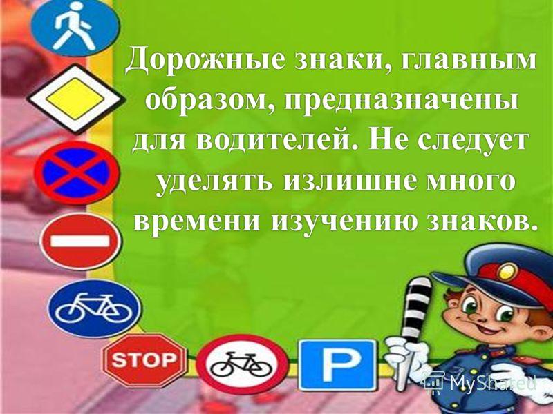 Дорожные знаки, главнымДорожные знаки, главным образом, предназначеныобразом, предназначены для водителей. Не следуетдля водителей. Не следует уделять излишне многоуделять излишне много времени изучению знаков.времени изучению знаков.