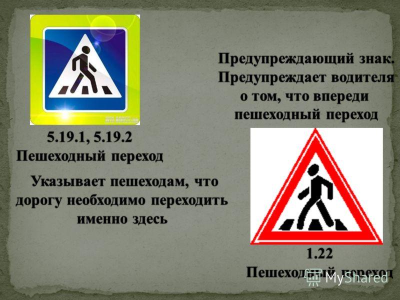 5.19.1, 5.19.25.19.1, 5.19.2 Пешеходный переходПешеходный переход 1.22 Предупреждающий знак.Предупреждающий знак. Предупреждает водителяПредупреждает водителя о том, что впередио том, что впереди пешеходный переходпешеходный переход Указывает пешеход
