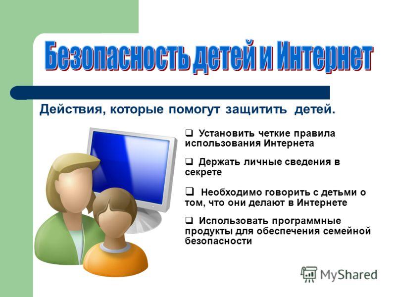 Действия, которые помогут защитить детей. Установить четкие правила использования Интернета Держать личные сведения в секрете Необходимо говорить с детьми о том, что они делают в Интернете Использовать программные продукты для обеспечения семейной бе