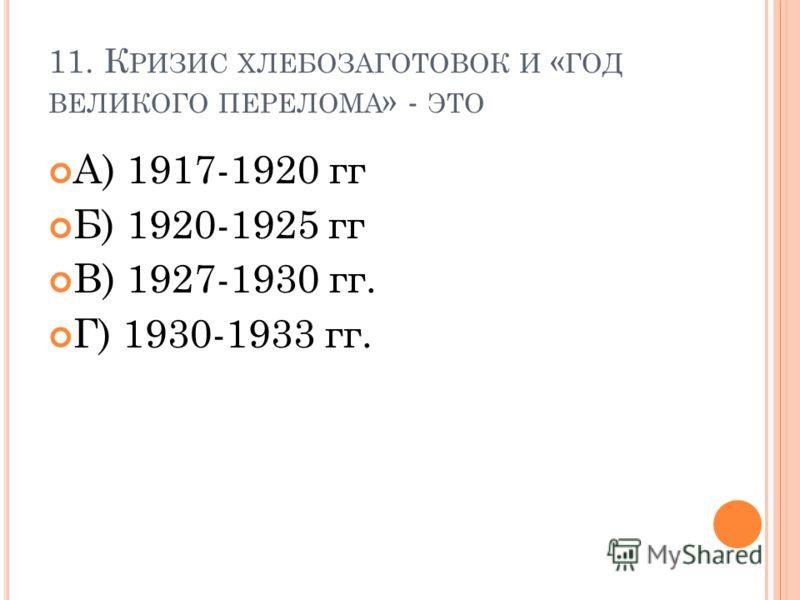 11. К РИЗИС ХЛЕБОЗАГОТОВОК И « ГОД ВЕЛИКОГО ПЕРЕЛОМА » - ЭТО А) 1917-1920 гг Б) 1920-1925 гг В) 1927-1930 гг. Г) 1930-1933 гг.