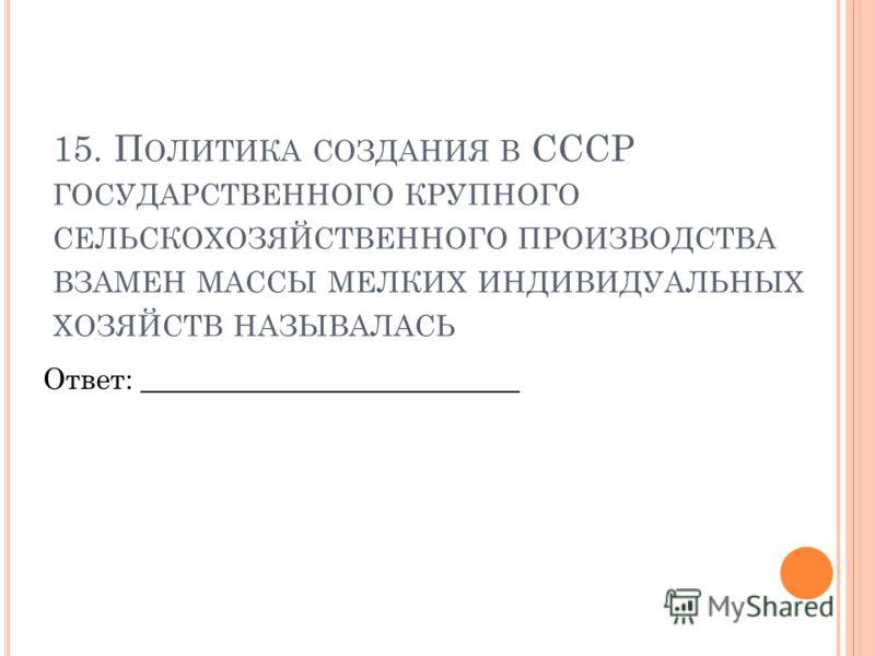 15. П ОЛИТИКА СОЗДАНИЯ В СССР ГОСУДАРСТВЕННОГО КРУПНОГО СЕЛЬСКОХОЗЯЙСТВЕННОГО ПРОИЗВОДСТВА ВЗАМЕН МАССЫ МЕЛКИХ ИНДИВИДУАЛЬНЫХ ХОЗЯЙСТВ НАЗЫВАЛАСЬ Ответ: __________________________