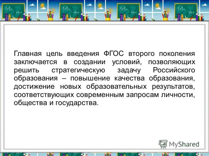 Главная цель введения ФГОС второго поколения заключается в создании условий, позволяющих решить стратегическую задачу Российского образования – повышение качества образования, достижение новых образовательных результатов, соответствующих современным