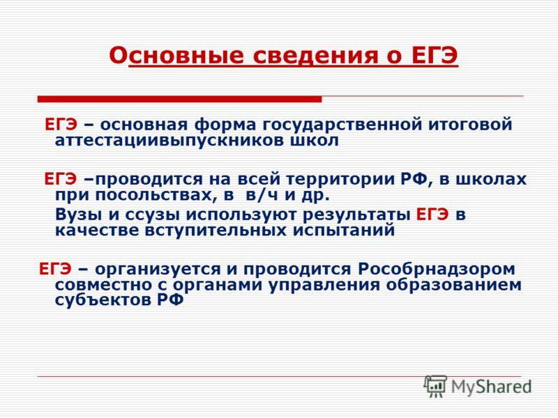 ЕГЭ – основная форма государственной итоговой аттестациивыпускников школ ЕГЭ –проводится на всей территории РФ, в школах при посольствах, в в/ч и др. Вузы и ссузы используют результаты ЕГЭ в качестве вступительных испытаний ЕГЭ – организуется и прово