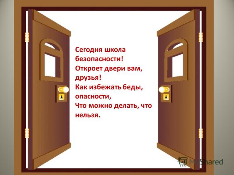 Сегодня школа безопасности! Откроет двери вам, друзья! Как избежать беды, опасности, Что можно делать, что нельзя.