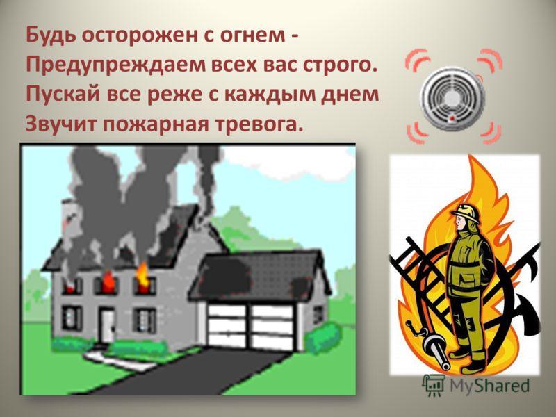 Будь осторожен с огнем - Предупреждаем всех вас строго. Пускай все реже с каждым днем Звучит пожарная тревога.