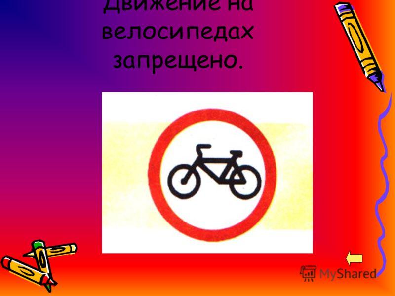 Движение на велосипедах запрещено.