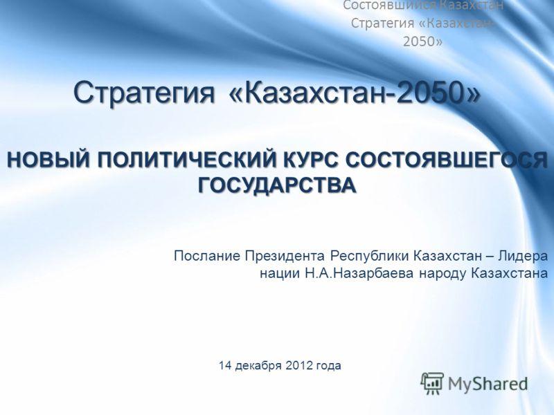 Стратегия «Казахстан-2050» НОВЫЙ ПОЛИТИЧЕСКИЙ КУРС СОСТОЯВШЕГОСЯ ГОСУДАРСТВА Послание Президента Республики Казахстан – Лидера нации Н.А.Назарбаева народу Казахстана 14 декабря 2012 года Состоявшийся Казахстан Стратегия «Казахстан- 2050»