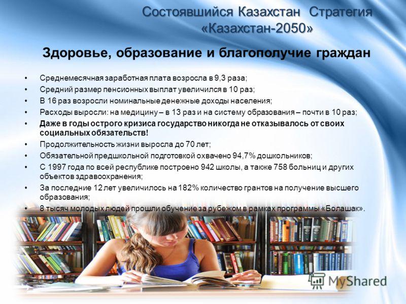 Здоровье, образование и благополучие граждан Состоявшийся Казахстан Стратегия «Казахстан-2050» Среднемесячная заработная плата возросла в 9,3 раза; Средний размер пенсионных выплат увеличился в 10 раз; В 16 раз возросли номинальные денежные доходы на