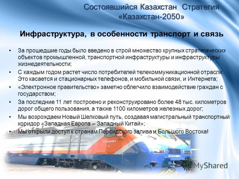Инфраструктура, в особенности транспорт и связь Состоявшийся Казахстан Стратегия «Казахстан-2050» За прошедшие годы было введено в строй множество крупных стратегических объектов промышленной, транспортной инфраструктуры и инфраструктуры жизнедеятель