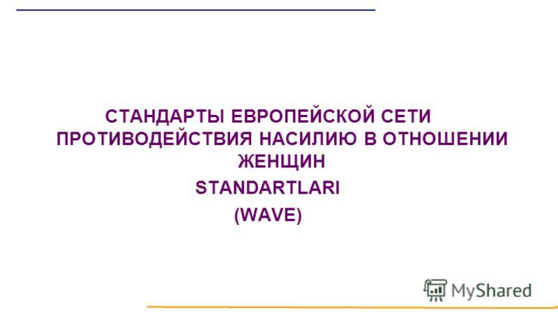 СТАНДАРТЫ ЕВРОПЕЙСКОЙ СЕТИ ПРОТИВОДЕЙСТВИЯ НАСИЛИЮ В ОТНОШЕНИИ ЖЕНЩИН STANDARTLARI (WAVE)