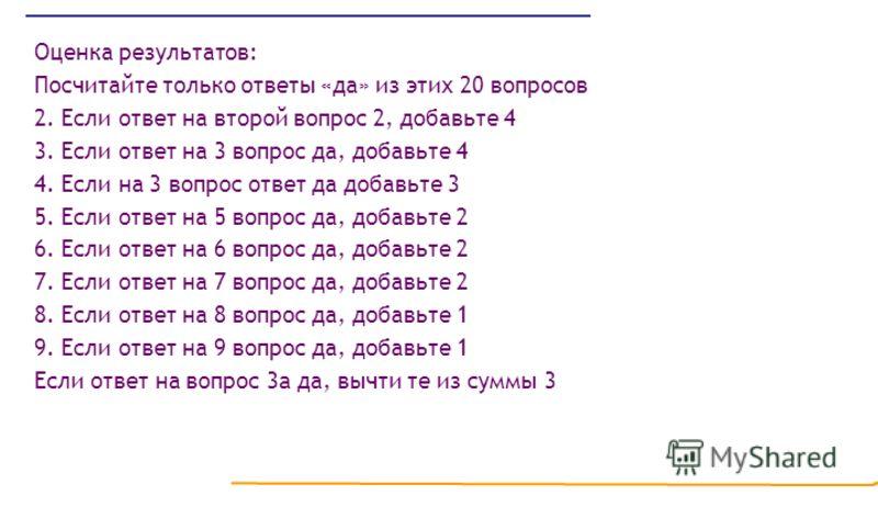 Оценка результатов: Посчитайте только ответы «да» из этих 20 вопросов 2. Если ответ на второй вопрос 2, добавьте 4 3. Если ответ на 3 вопрос да, добавьте 4 4. Если на 3 вопрос ответ да добавьте 3 5. Если ответ на 5 вопрос да, добавьте 2 6. Если ответ