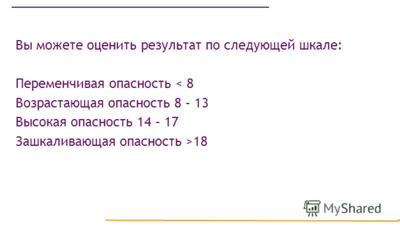 Вы можете оценить результат по следующей шкале: Переменчивая опасность < 8 Возрастающая опасность 8 – 13 Высокая опасность 14 – 17 Зашкаливающая опасность >18