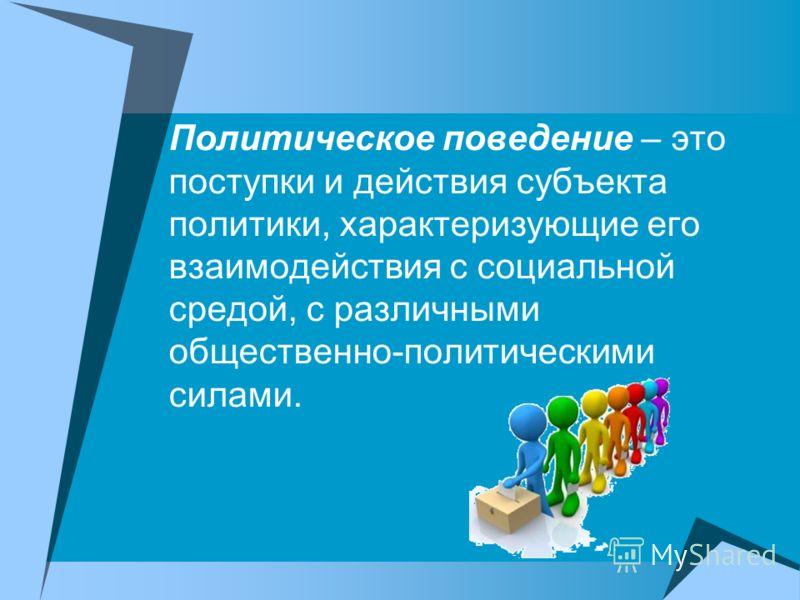 Политическое поведение – это поступки и действия субъекта политики, характеризующие его взаимодействия с социальной средой, с различными общественно-политическими силами.