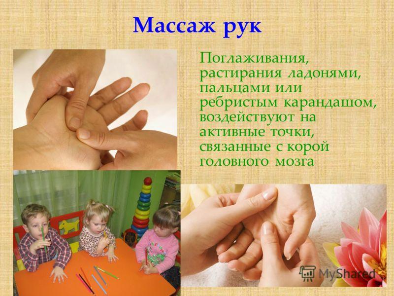 Массаж рук Поглаживания, растирания ладонями, пальцами или ребристым карандашом, воздействуют на активные точки, связанные с корой головного мозга