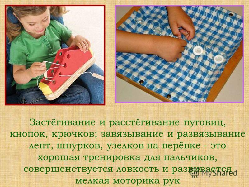 Застёгивание и расстёгивание пуговиц, кнопок, крючков; завязывание и развязывание лент, шнурков, узелков на верёвке - это хорошая тренировка для пальчиков, совершенствуется ловкость и развивается мелкая моторика рук