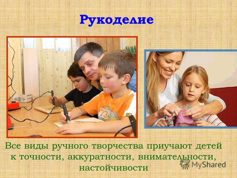 Все виды ручного творчества приучают детей к точности, аккуратности, внимательности, настойчивости Рукоделие