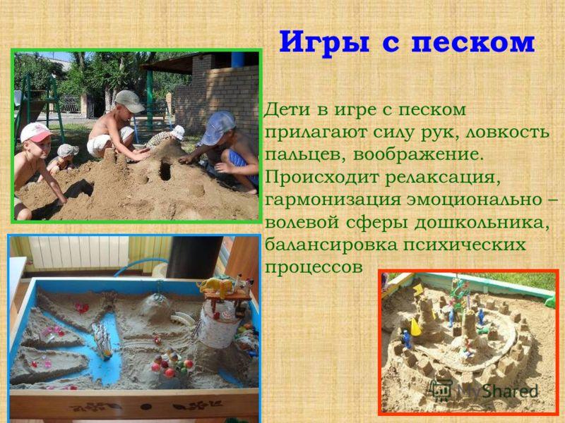 Дети в игре с песком прилагают силу рук, ловкость пальцев, воображение. Происходит релаксация, гармонизация эмоционально – волевой сферы дошкольника, балансировка психических процессов Игры с песком