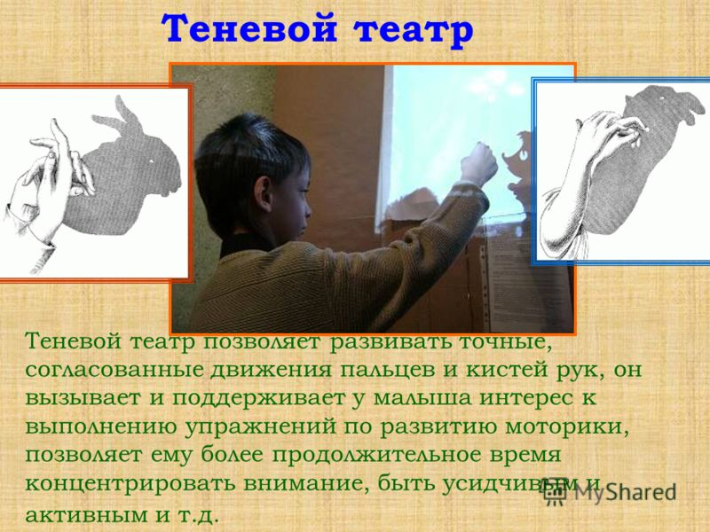 Теневой театр позволяет развивать точные, согласованные движения пальцев и кистей рук, он вызывает и поддерживает у малыша интерес к выполнению упражнений по развитию моторики, позволяет ему более продолжительное время концентрировать внимание, быть