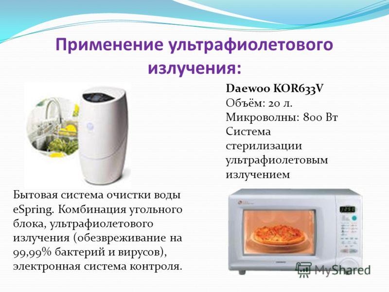 Применение ультрафиолетового излучения: Бытовая система очистки воды eSpring. Комбинация угольного блока, ультрафиолетового излучения (обезвреживание на 99,99% бактерий и вирусов), электронная система контроля. Daewoo KOR633V Объём: 20 л. Микроволны: