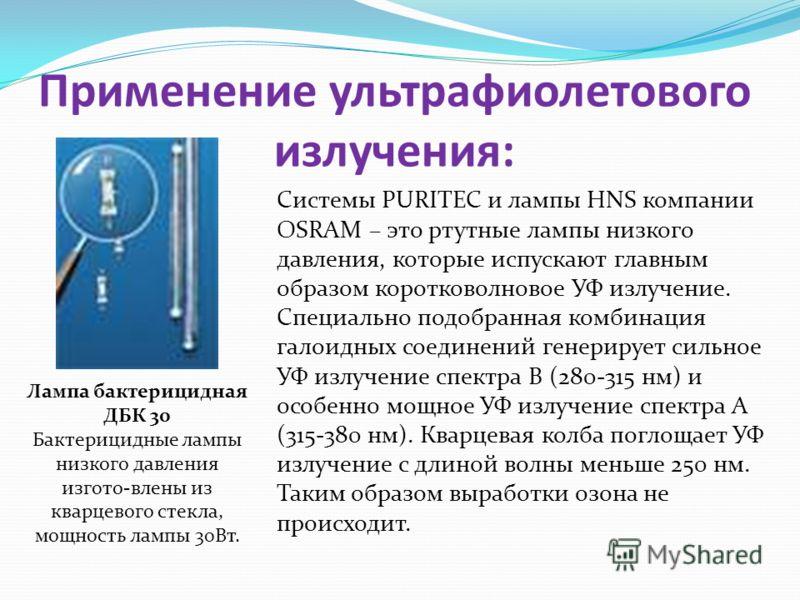 Применение ультрафиолетового излучения: Системы PURITEC и лампы HNS компании OSRAM – это ртутные лампы низкого давления, которые испускают главным образом коротковолновое УФ излучение. Специально подобранная комбинация галоидных соединений генерирует