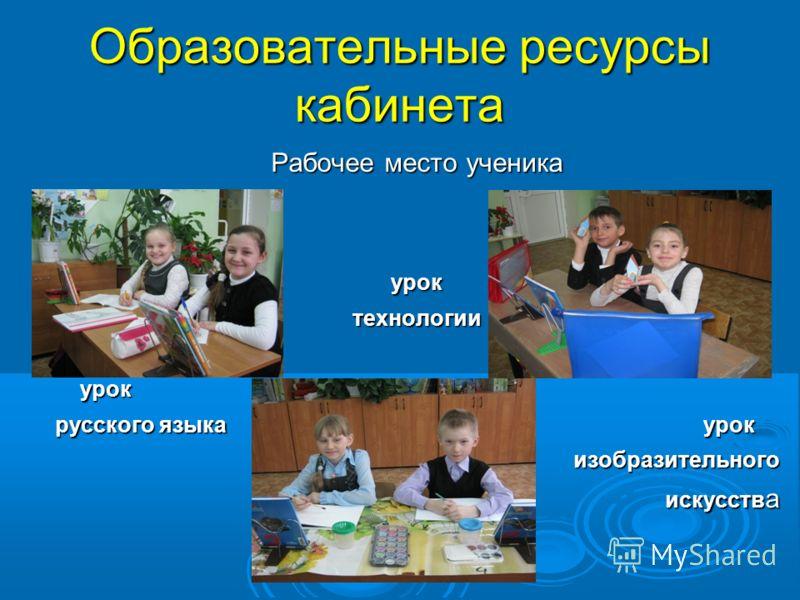 Образовательные ресурсы кабинета Рабочее место ученика уроктехнологии урок урок русского языка урок изобразительного искусств а