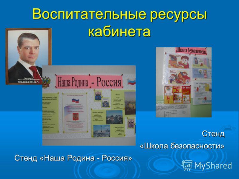 Воспитательные ресурсы кабинета Стенд «Школа безопасности» Стенд «Наша Родина - Россия»