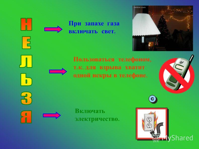 При запахе газа включать свет. Пользоваться телефоном, т. к. для взрыва хватит одной искры в телефоне. Включать электричество.