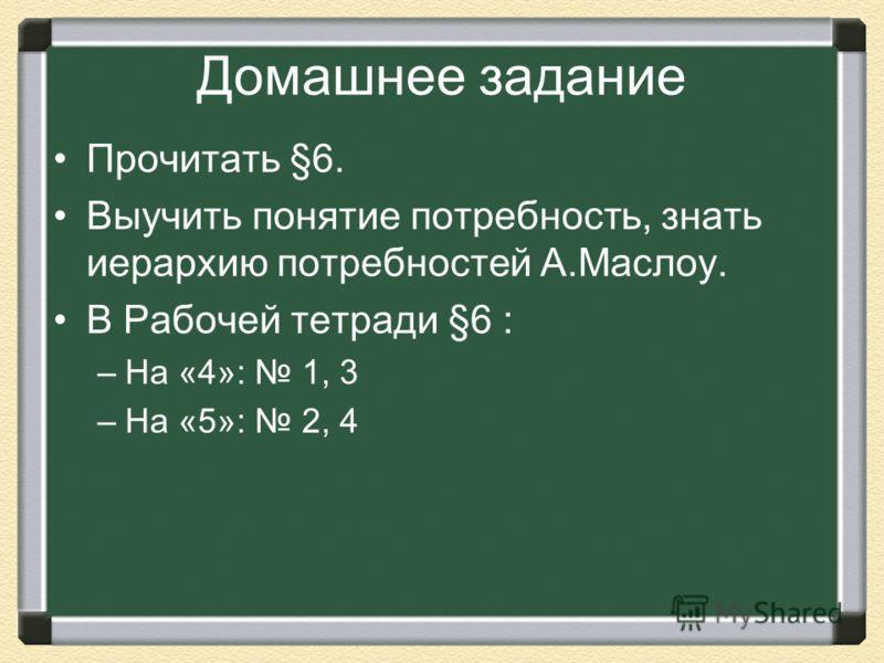 Домашнее задание Прочитать §6. Выучить понятие потребность, знать иерархию потребностей А.Маслоу. В Рабочей тетради §6 : –На «4»: 1, 3 –На «5»: 2, 4