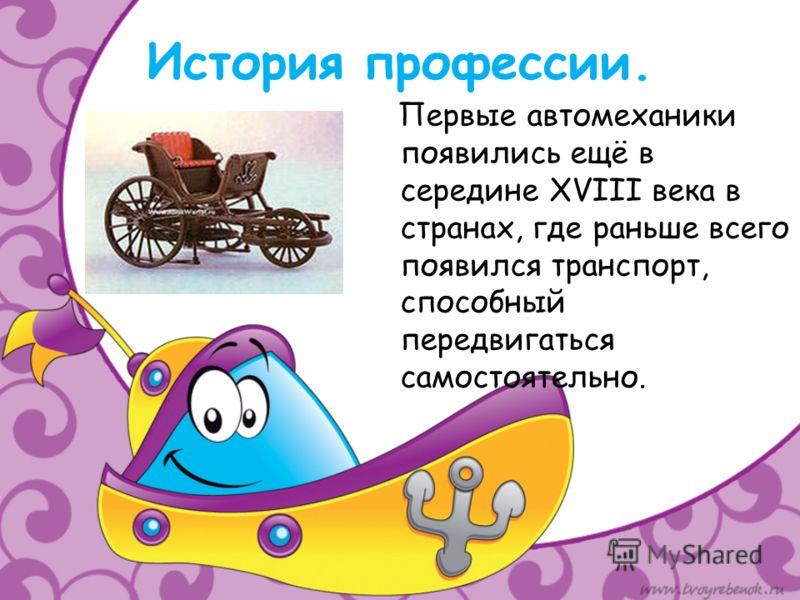 История профессии. Первые автомеханики появились ещё в середине XVIII века в странах, где раньше всего появился транспорт, способный передвигаться самостоятельно.