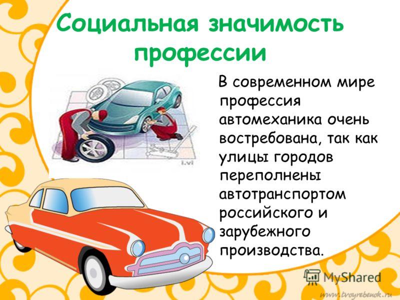 Социальная значимость профессии В современном мире профессия автомеханика очень востребована, так как улицы городов переполнены автотранспортом российского и зарубежного производства.