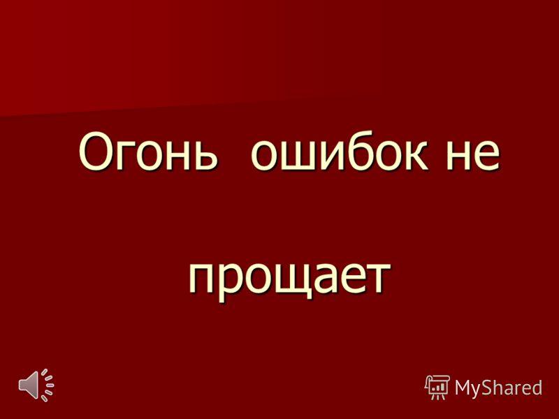 Огонь ошибок не прощает Огонь ошибок не прощает
