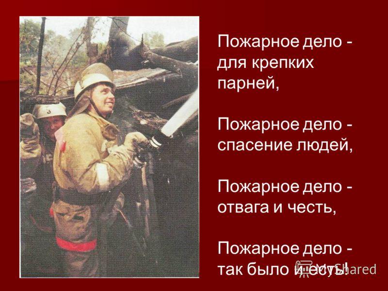 Пожарное дело - для крепких парней, Пожарное дело - спасение людей, Пожарное дело - отвага и честь, Пожарное дело - так было и есть!