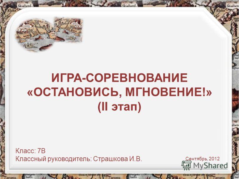 ИГРА-СОРЕВНОВАНИЕ «ОСТАНОВИСЬ, МГНОВЕНИЕ!» (II этап) Класс: 7В Классный руководитель: Страшкова И.В. Сентябрь, 2012