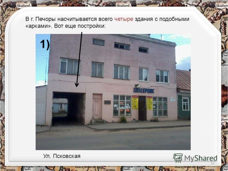 12 В г. Печоры насчитывается всего четыре здания с подобными «арками». Вот еще постройки: Ул. Псковская 1)