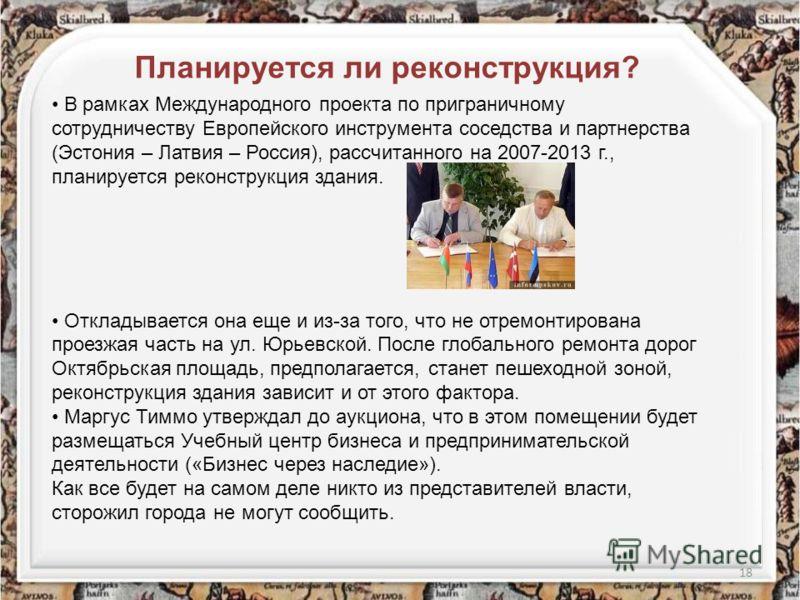 18 Планируется ли реконструкция? В рамках Международного проекта по приграничному сотрудничеству Европейского инструмента соседства и партнерства (Эстония – Латвия – Россия), рассчитанного на 2007-2013 г., планируется реконструкция здания. Откладывае