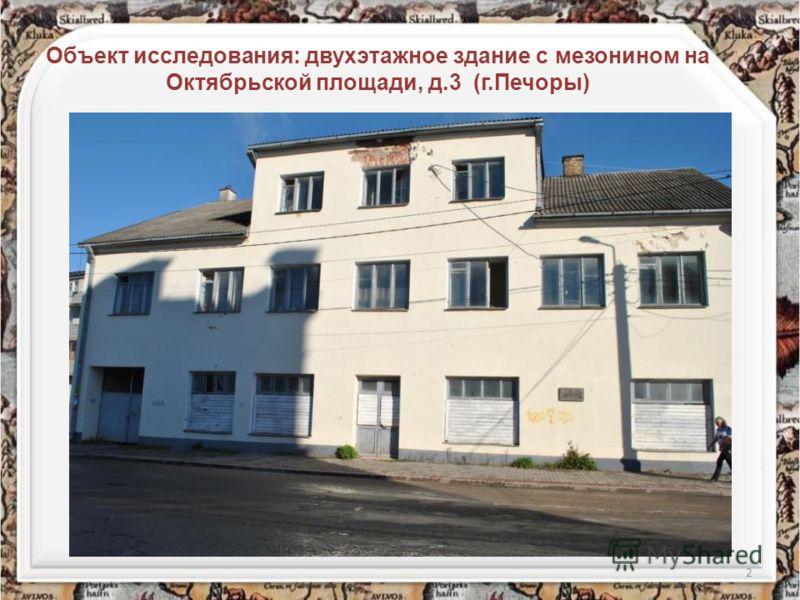 2 Объект исследования: двухэтажное здание с мезонином на Октябрьской площади, д.3 (г.Печоры)