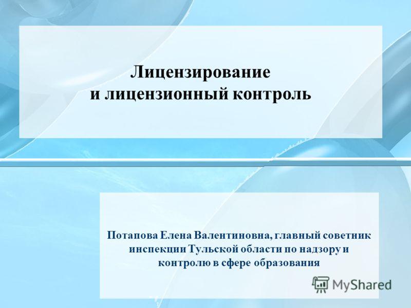 Потапова Елена Валентиновна, главный советник инспекции Тульской области по надзору и контролю в сфере образования Лицензирование и лицензионный контроль